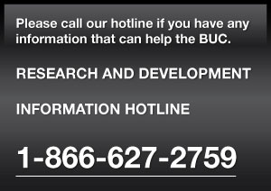 Please call our hotline if you have any information that can help the BUC.  RESEARCH AND DEVELOPMENT   INFORMATION HOTLINE  1-866-627-2759